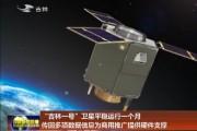 """""""吉林一号""""卫星平稳运行一个月  传回多项数据信息为商用推广提供硬件支撑"""