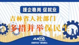 援企稳岗 促就业丨吉林省人社部门多措并举保民生