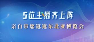 5位主播齐上阵 亲自带您逛逛东北亚博览会