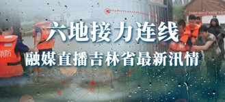 六地接力連線 融媒直播吉林省最新汛情