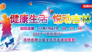 """融媒直播:2017""""羽你同行""""吉林省第二届全民羽毛球冠军赛"""
