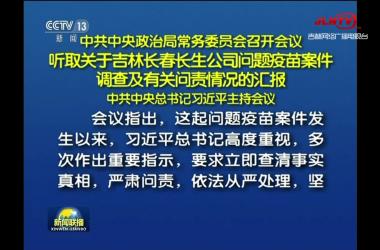 中共中央政治局常务委员会召开会议 听取关于吉林长春长生公司问题疫苗案件调查及有关问责情况的汇报 中共中央总书记习近平主持会议