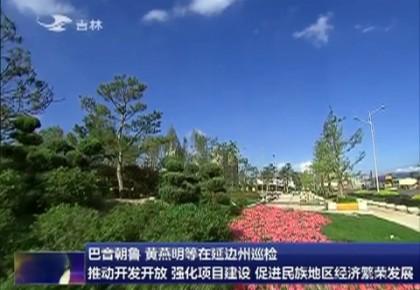 巴音朝鲁黄燕明等在延边州巡检 推动开发开放 强化项目建设 促进民族地区经济繁荣发展