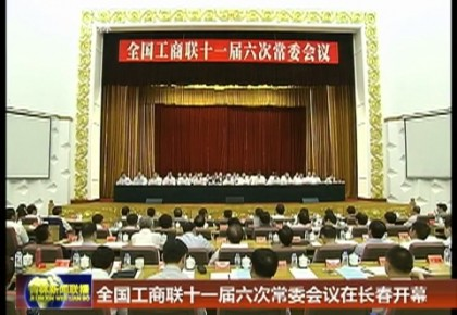 全国工商联十一届六次常委会议在长春开幕