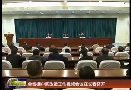 全省棚户区改造工作视频会议在长春召开