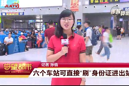 """【视频】吉林省:六个车站可直接""""刷""""身份证进出站"""