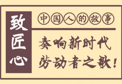中国人的故事|致匠心,奏响新时代劳动者之歌!