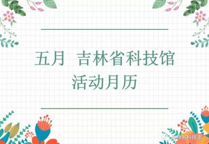 吉林省科技馆五月活动精彩不断,快来参与吧!
