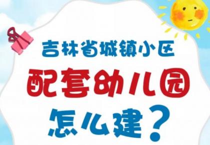 吉林省城镇小区配套幼儿园怎么建?专项治理工作方案来了