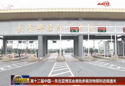 第十二届中国—东北亚博览会首批参展货物顺利进境通关