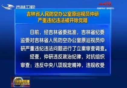吉林省人民防空办公室原巡视员仲研严重违纪违法被开除党籍