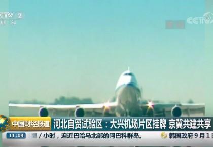 河北自贸试验区:大兴机场片区挂牌 京冀共建共享