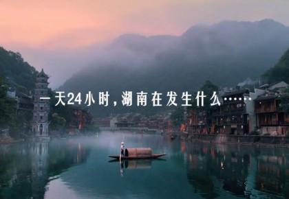 一天24小时,湖南在发生什么