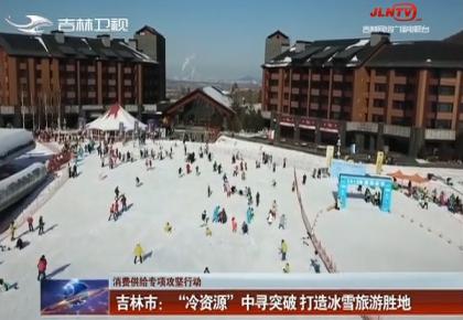 """吉林市:""""冷资源""""中寻突破 打造冰雪旅游胜地"""