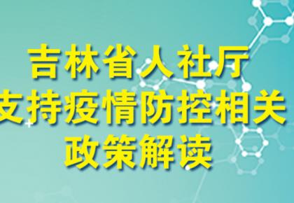 权威解读丨吉林省人社厅支持疫情防控相关政策