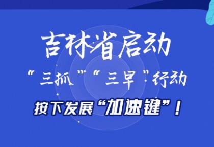 "H5   吉林省启动""三抓""""三早""行动,按下发展""加速键""!"