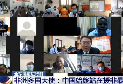 毫无保留地分享抗疫经验!非洲多国大使:中国始终站在援非最前线