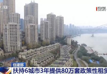 住建部:扶持6城市3年提供80万套政策性租赁住房