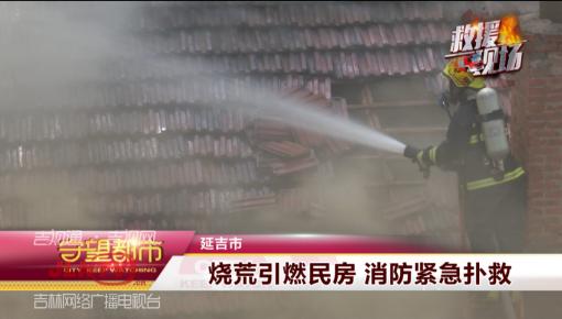 【视频】烧荒引燃民房 消防紧急扑救