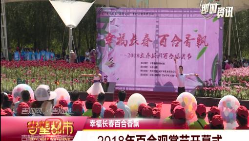 【来赏花】幸福长春百合香飘 2018年百合观赏节开幕式