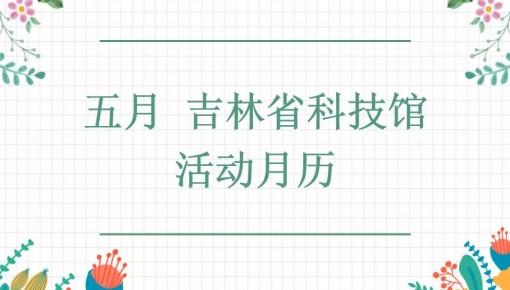 吉林省科技館五月活動精彩不斷,快來參與吧!