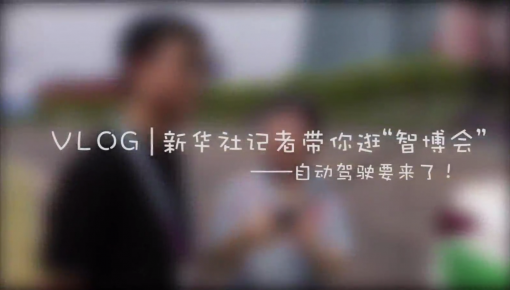 "Vlog | 新华社记者带你逛""智博会""——自动驾驶要来了!"
