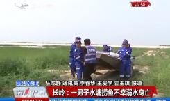 第1报道|长岭:一男子水塘捞鱼不幸溺水身亡